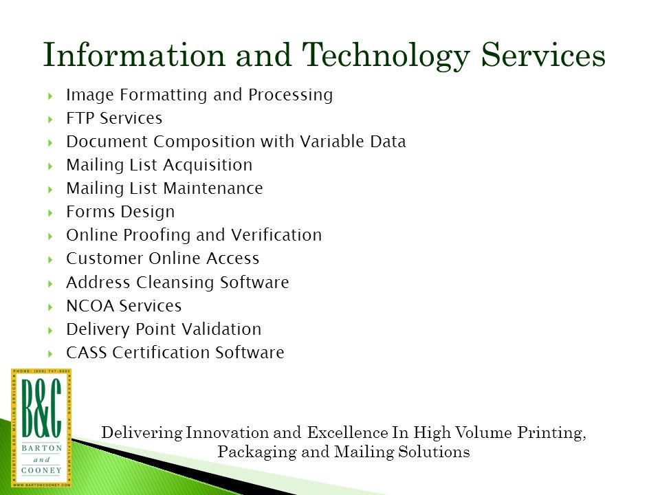 Delivering Innovation and Excellence In High Volume Printing, Packaging and Mailing Solutions Information and Technology Services  Image Formatting and Processing  FTP Services  Document Composition with Variable Data  Mailing List Acquisition  Mailing List Maintenance  Forms Design  Online Proofing and Verification  Customer Online Access  Address Cleansing Software  NCOA Services  Delivery Point Validation  CASS Certification Software