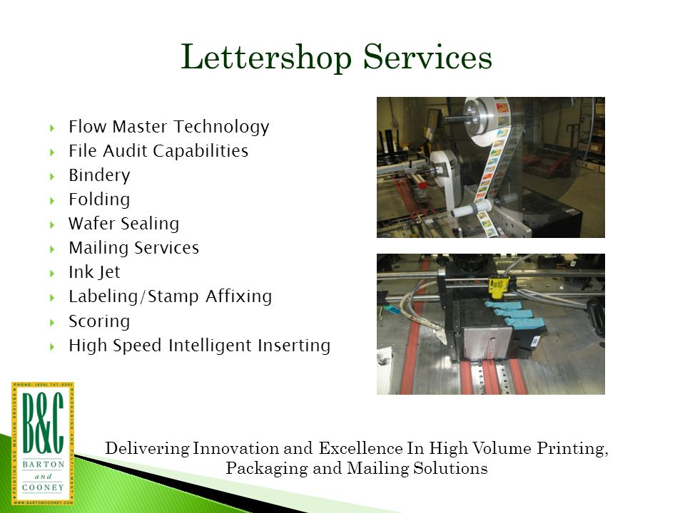 Delivering Innovation and Excellence In High Volume Printing, Packaging and Mailing Solutions Lettershop Services  Flow Master Technology  File Audit Capabilities  Bindery  Folding  Wafer Sealing  Mailing Services  Ink Jet  Labeling/Stamp Affixing  Scoring  High Speed Intelligent Inserting