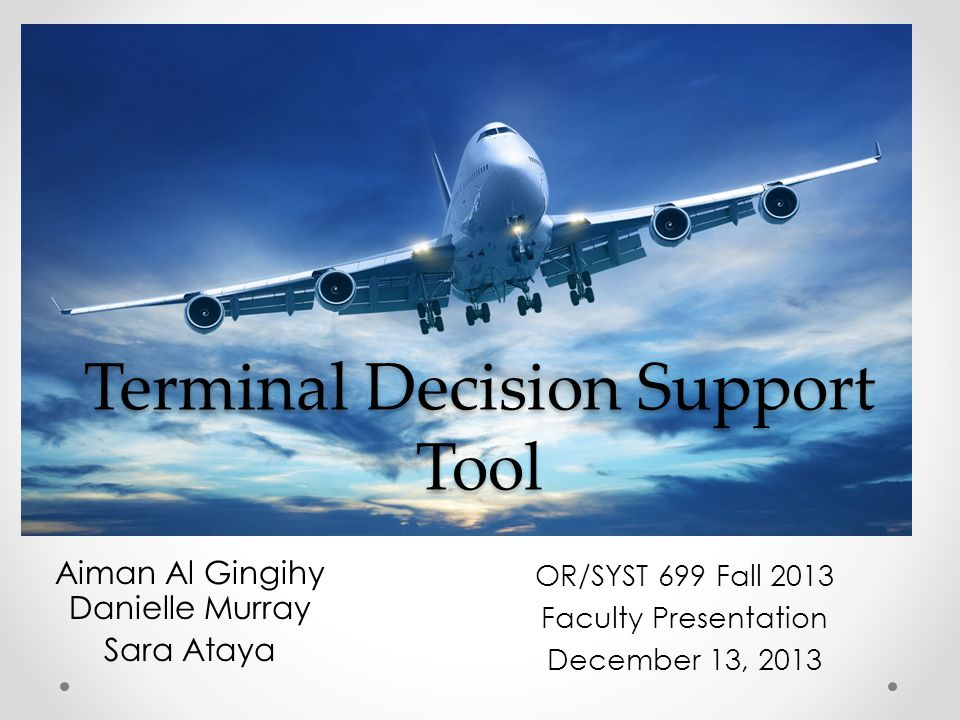 Terminal Decision Support Tool Aiman Al Gingihy Danielle Murray Sara Ataya OR/SYST 699 Fall 2013 Faculty Presentation December 13, 2013