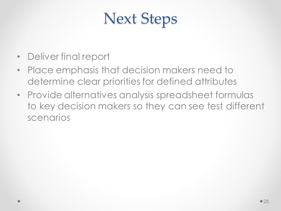 Next Steps Deliver final report Place emphasis that decision makers need to determine clear priorities for defined attributes Provide alternatives analysis spreadsheet formulas to key decision makers so they can see test different scenarios 28