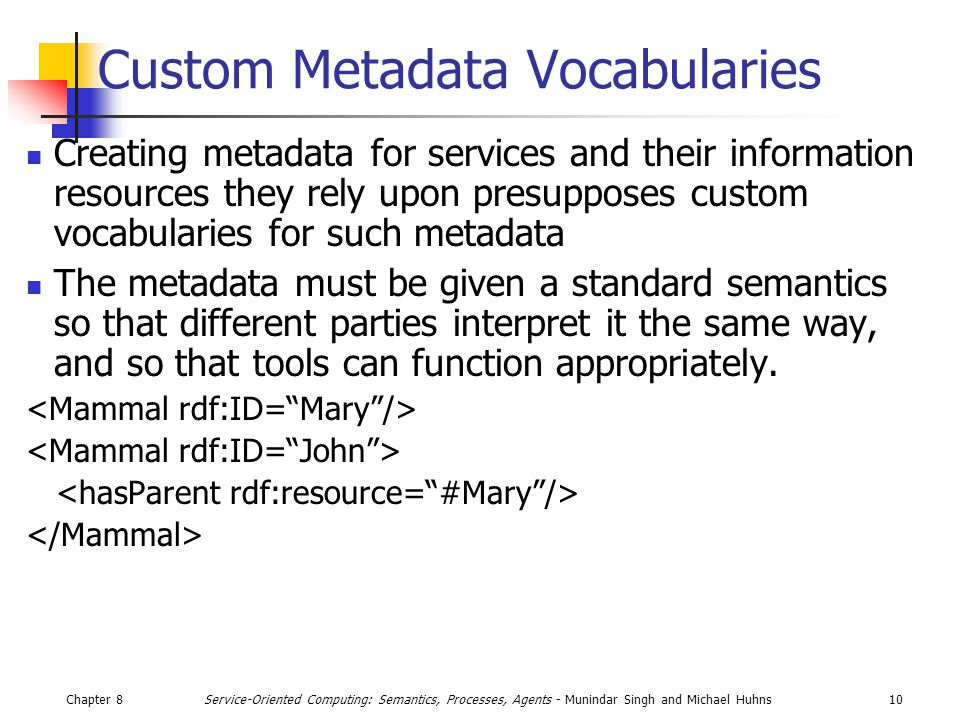 Chapter 810Service-Oriented Computing: Semantics, Processes, Agents - Munindar Singh and Michael Huhns Custom Metadata Vocabularies Creating metadata for services and their information resources they rely upon presupposes custom vocabularies for such metadata The metadata must be given a standard semantics so that different parties interpret it the same way, and so that tools can function appropriately.