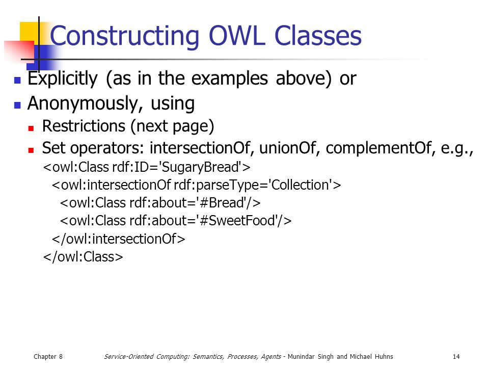 Chapter 814Service-Oriented Computing: Semantics, Processes, Agents - Munindar Singh and Michael Huhns Constructing OWL Classes Explicitly (as in the examples above) or Anonymously, using Restrictions (next page) Set operators: intersectionOf, unionOf, complementOf, e.g.,