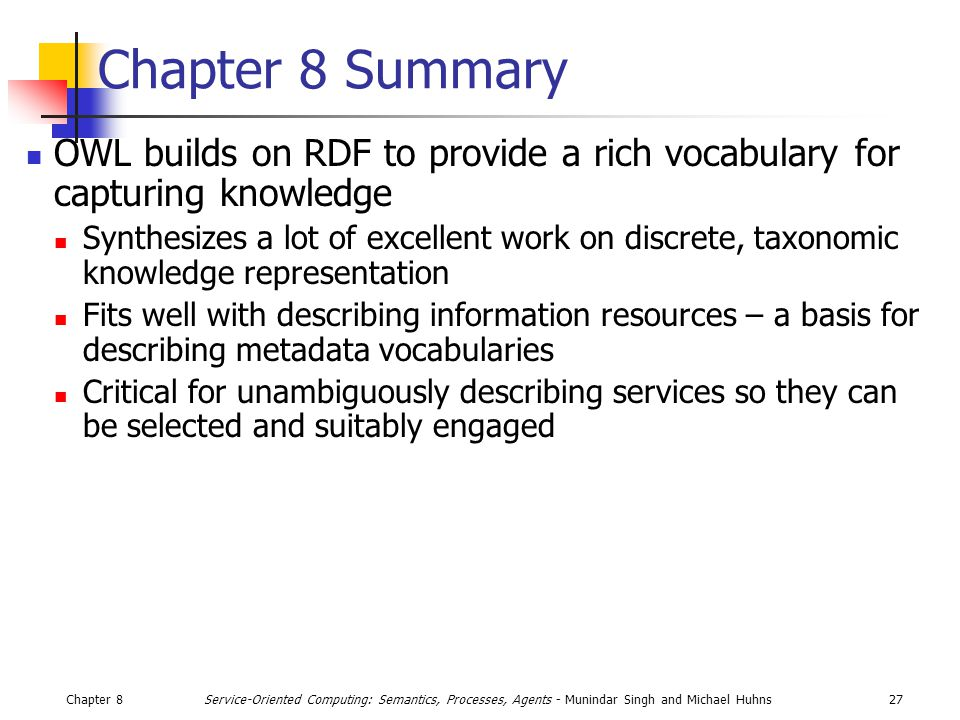 Chapter 827Service-Oriented Computing: Semantics, Processes, Agents - Munindar Singh and Michael Huhns Chapter 8 Summary OWL builds on RDF to provide a rich vocabulary for capturing knowledge Synthesizes a lot of excellent work on discrete, taxonomic knowledge representation Fits well with describing information resources – a basis for describing metadata vocabularies Critical for unambiguously describing services so they can be selected and suitably engaged
