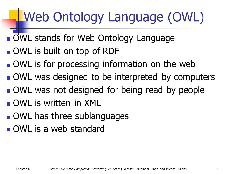 Chapter 83Service-Oriented Computing: Semantics, Processes, Agents - Munindar Singh and Michael Huhns Web Ontology Language (OWL) OWL stands for Web Ontology Language OWL is built on top of RDF OWL is for processing information on the web OWL was designed to be interpreted by computers OWL was not designed for being read by people OWL is written in XML OWL has three sublanguages OWL is a web standard