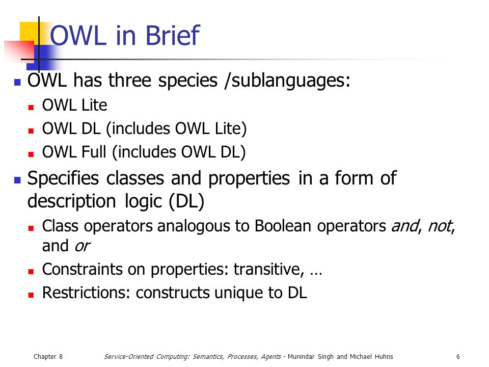 Chapter 86Service-Oriented Computing: Semantics, Processes, Agents - Munindar Singh and Michael Huhns OWL in Brief OWL has three species /sublanguages: OWL Lite OWL DL (includes OWL Lite) OWL Full (includes OWL DL) Specifies classes and properties in a form of description logic (DL) Class operators analogous to Boolean operators and, not, and or Constraints on properties: transitive, … Restrictions: constructs unique to DL