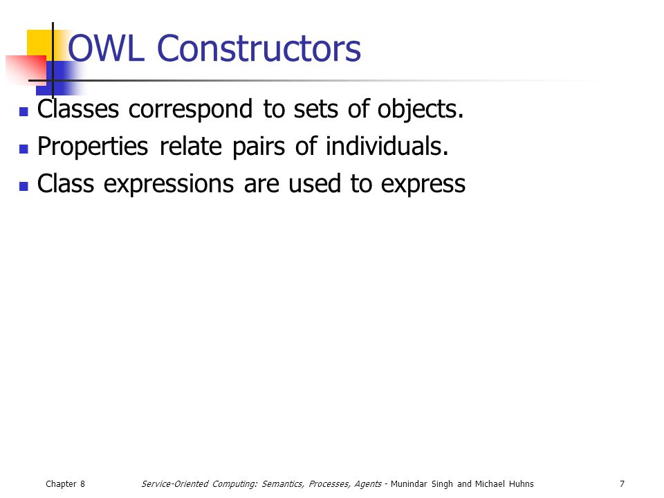Chapter 87Service-Oriented Computing: Semantics, Processes, Agents - Munindar Singh and Michael Huhns OWL Constructors Classes correspond to sets of objects.