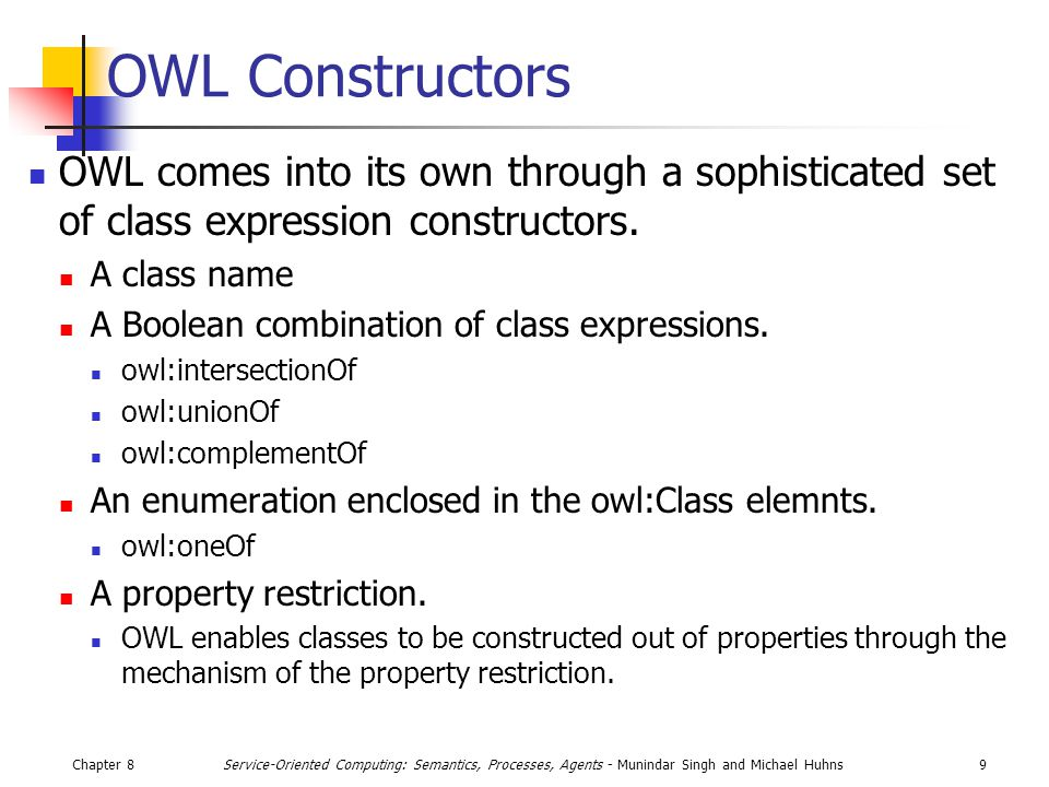 Chapter 89Service-Oriented Computing: Semantics, Processes, Agents - Munindar Singh and Michael Huhns OWL Constructors OWL comes into its own through a sophisticated set of class expression constructors.