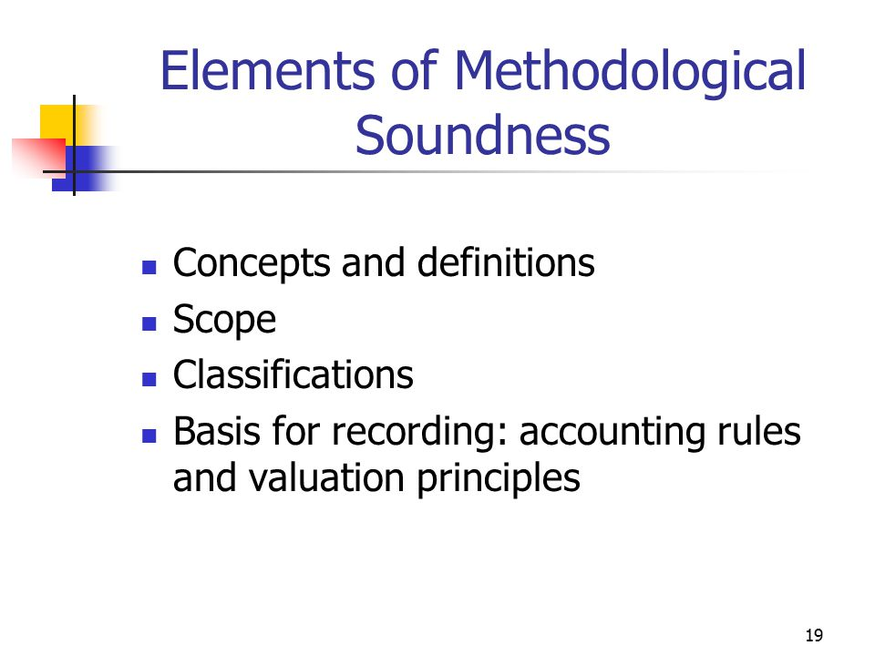 19 Elements of Methodological Soundness Concepts and definitions Scope Classifications Basis for recording: accounting rules and valuation principles