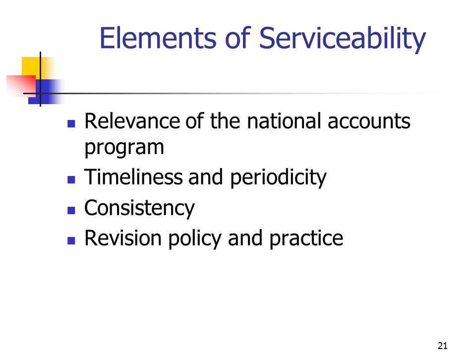 21 Elements of Serviceability Relevance of the national accounts program Timeliness and periodicity Consistency Revision policy and practice