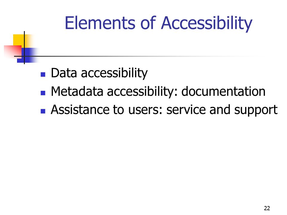 22 Elements of Accessibility Data accessibility Metadata accessibility: documentation Assistance to users: service and support