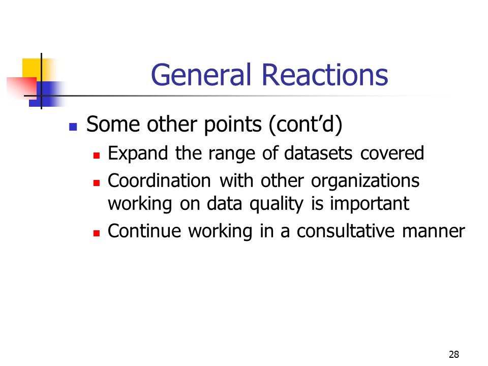 28 General Reactions Some other points (cont'd) Expand the range of datasets covered Coordination with other organizations working on data quality is