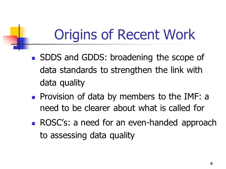 4 Origins of Recent Work SDDS and GDDS: broadening the scope of data standards to strengthen the link with data quality Provision of data by members t