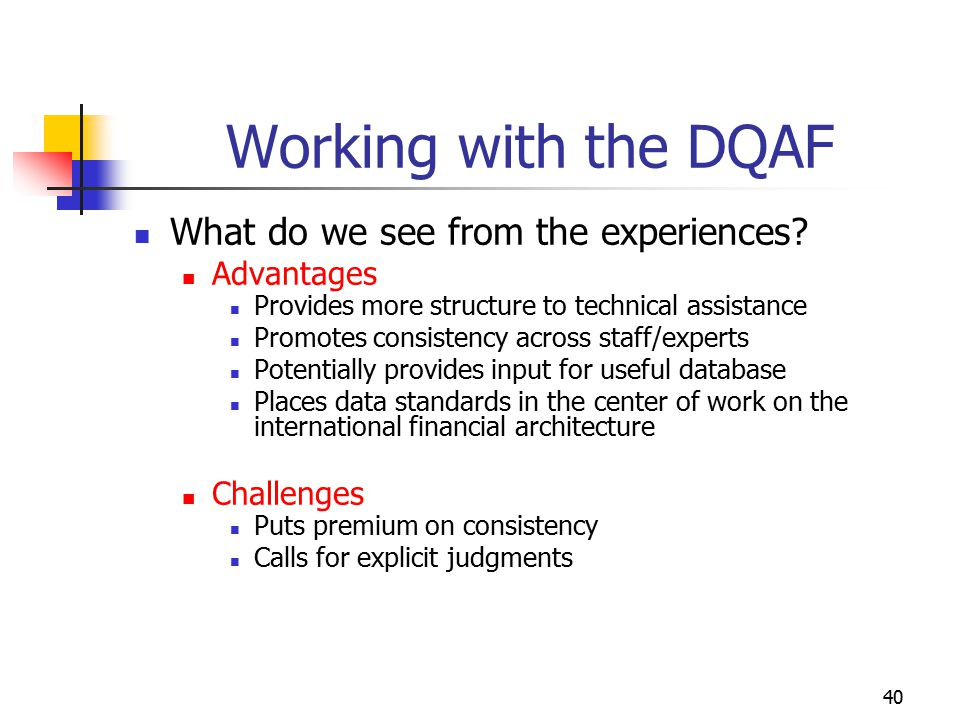 40 Working with the DQAF What do we see from the experiences? Advantages Provides more structure to technical assistance Promotes consistency across s