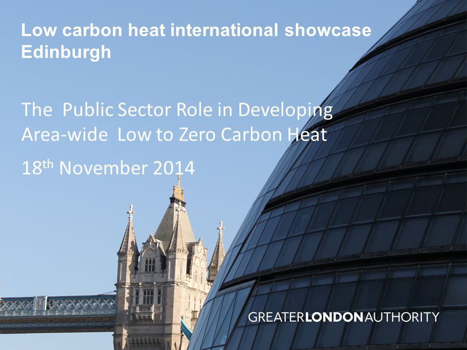 Low carbon heat international showcase Edinburgh The Public Sector Role in Developing Area-wide Low to Zero Carbon Heat 18 th November 2014