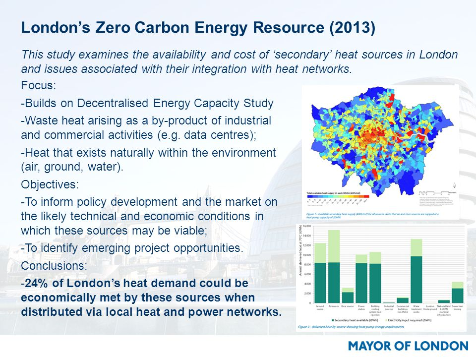 London's Zero Carbon Energy Resource (2013) Focus: -Builds on Decentralised Energy Capacity Study -Waste heat arising as a by-product of industrial and commercial activities (e.g.