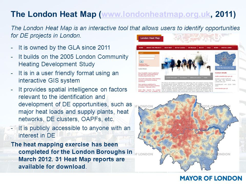 The London Heat Map (www.londonheatmap.org.uk, 2011)www.londonheatmap.org.uk -It is owned by the GLA since 2011 -It builds on the 2005 London Community Heating Development Study -It is in a user friendly format using an interactive GIS system -It provides spatial intelligence on factors relevant to the identification and development of DE opportunities, such as major heat loads and supply plants, heat networks, DE clusters, OAPFs, etc.