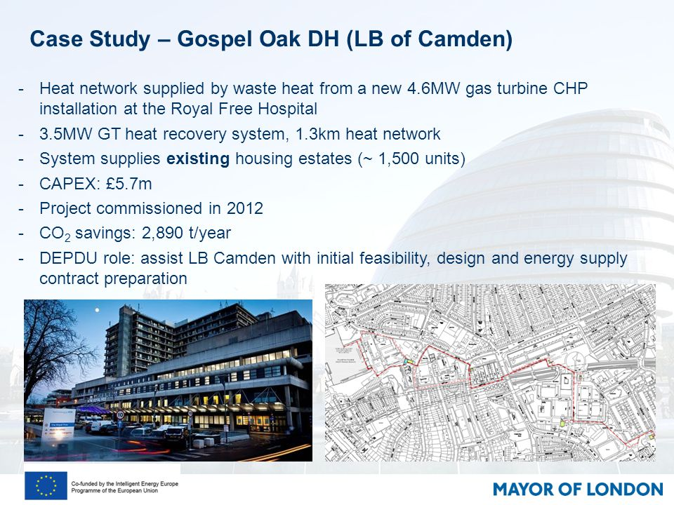 Case Study – Gospel Oak DH (LB of Camden) -Heat network supplied by waste heat from a new 4.6MW gas turbine CHP installation at the Royal Free Hospital -3.5MW GT heat recovery system, 1.3km heat network -System supplies existing housing estates (~ 1,500 units) -CAPEX: £5.7m -Project commissioned in 2012 -CO 2 savings: 2,890 t/year -DEPDU role: assist LB Camden with initial feasibility, design and energy supply contract preparation