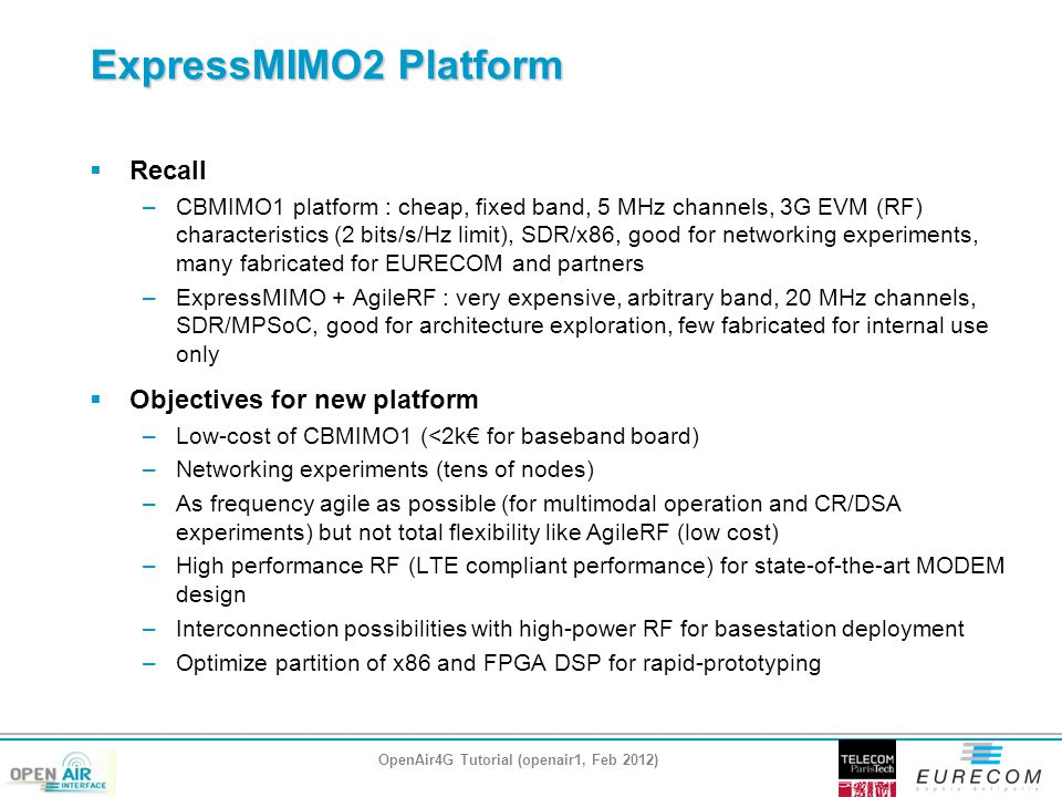 ExpressMIMO2 Platform  Recall –CBMIMO1 platform : cheap, fixed band, 5 MHz channels, 3G EVM (RF) characteristics (2 bits/s/Hz limit), SDR/x86, good for networking experiments, many fabricated for EURECOM and partners –ExpressMIMO + AgileRF : very expensive, arbitrary band, 20 MHz channels, SDR/MPSoC, good for architecture exploration, few fabricated for internal use only  Objectives for new platform –Low-cost of CBMIMO1 (<2k€ for baseband board) –Networking experiments (tens of nodes) –As frequency agile as possible (for multimodal operation and CR/DSA experiments) but not total flexibility like AgileRF (low cost) –High performance RF (LTE compliant performance) for state-of-the-art MODEM design –Interconnection possibilities with high-power RF for basestation deployment –Optimize partition of x86 and FPGA DSP for rapid-prototyping OpenAir4G Tutorial (openair1, Feb 2012)