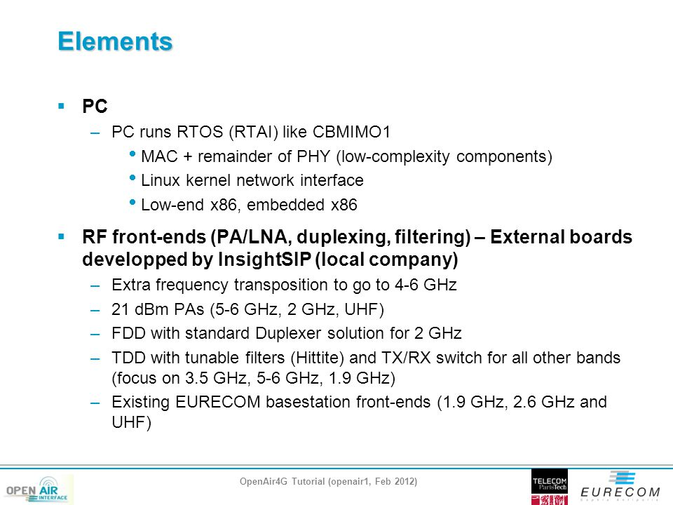 Elements  PC –PC runs RTOS (RTAI) like CBMIMO1  MAC + remainder of PHY (low-complexity components)  Linux kernel network interface  Low-end x86, embedded x86  RF front-ends (PA/LNA, duplexing, filtering) – External boards developped by InsightSIP (local company) –Extra frequency transposition to go to 4-6 GHz –21 dBm PAs (5-6 GHz, 2 GHz, UHF) –FDD with standard Duplexer solution for 2 GHz –TDD with tunable filters (Hittite) and TX/RX switch for all other bands (focus on 3.5 GHz, 5-6 GHz, 1.9 GHz) –Existing EURECOM basestation front-ends (1.9 GHz, 2.6 GHz and UHF) OpenAir4G Tutorial (openair1, Feb 2012)