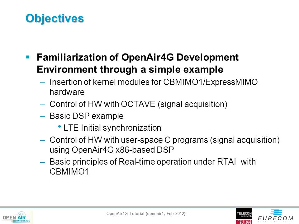 Objectives  Familiarization of OpenAir4G Development Environment through a simple example –Insertion of kernel modules for CBMIMO1/ExpressMIMO hardware –Control of HW with OCTAVE (signal acquisition) –Basic DSP example  LTE Initial synchronization –Control of HW with user-space C programs (signal acquisition) using OpenAir4G x86-based DSP –Basic principles of Real-time operation under RTAI with CBMIMO1 OpenAir4G Tutorial (openair1, Feb 2012)
