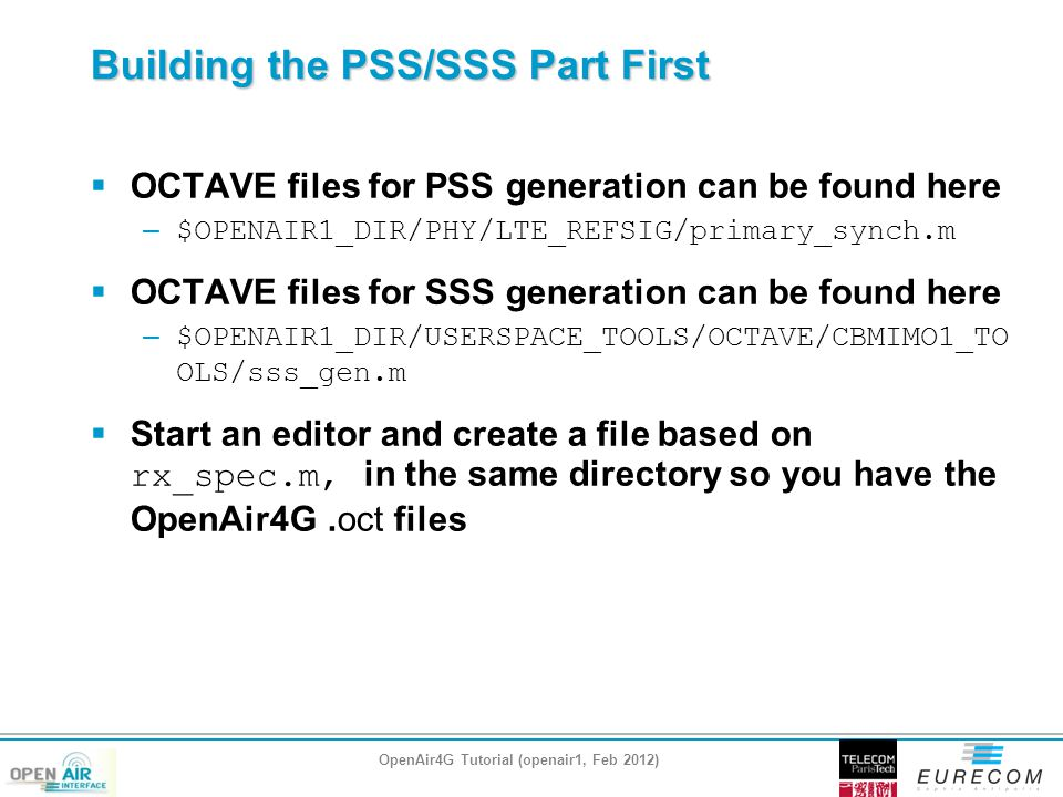 Building the PSS/SSS Part First  OCTAVE files for PSS generation can be found here – $OPENAIR1_DIR/PHY/LTE_REFSIG/primary_synch.m  OCTAVE files for SSS generation can be found here – $OPENAIR1_DIR/USERSPACE_TOOLS/OCTAVE/CBMIMO1_TO OLS/sss_gen.m  Start an editor and create a file based on rx_spec.m, in the same directory so you have the OpenAir4G.oct files OpenAir4G Tutorial (openair1, Feb 2012)