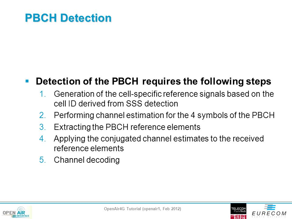 PBCH Detection  Detection of the PBCH requires the following steps 1.Generation of the cell-specific reference signals based on the cell ID derived from SSS detection 2.Performing channel estimation for the 4 symbols of the PBCH 3.Extracting the PBCH reference elements 4.Applying the conjugated channel estimates to the received reference elements 5.Channel decoding OpenAir4G Tutorial (openair1, Feb 2012)