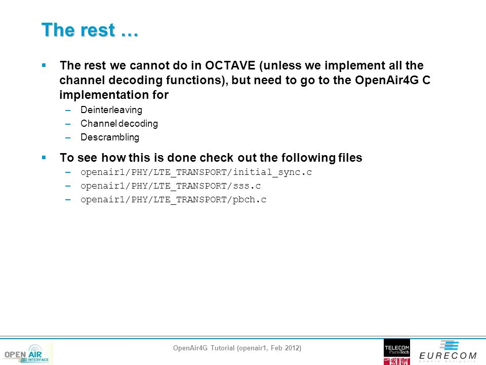 The rest … OpenAir4G Tutorial (openair1, Feb 2012)  The rest we cannot do in OCTAVE (unless we implement all the channel decoding functions), but need to go to the OpenAir4G C implementation for –Deinterleaving –Channel decoding –Descrambling  To see how this is done check out the following files – openair1/PHY/LTE_TRANSPORT/initial_sync.c – openair1/PHY/LTE_TRANSPORT/sss.c – openair1/PHY/LTE_TRANSPORT/pbch.c