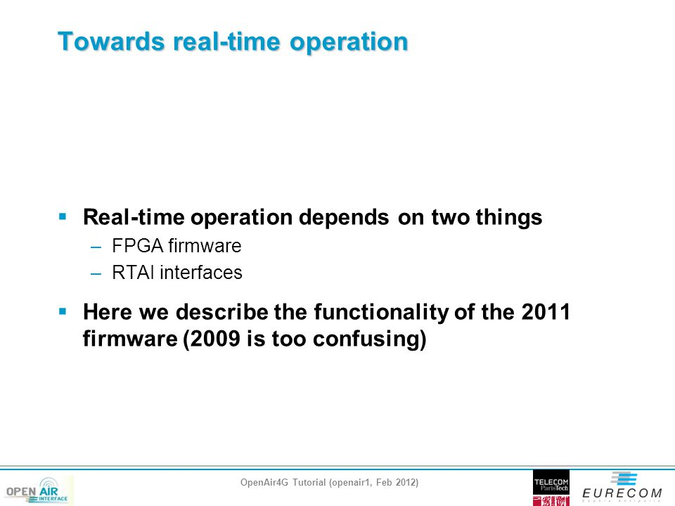 Towards real-time operation  Real-time operation depends on two things –FPGA firmware –RTAI interfaces  Here we describe the functionality of the 2011 firmware (2009 is too confusing) OpenAir4G Tutorial (openair1, Feb 2012)