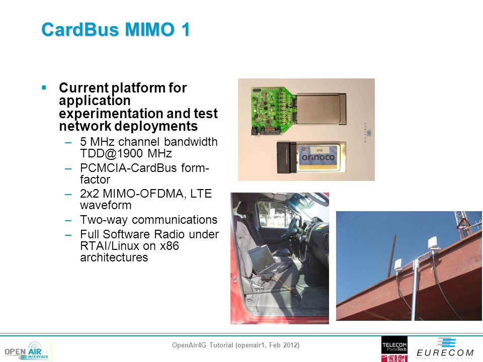 CardBus MIMO 1  Current platform for application experimentation and test network deployments –5 MHz channel bandwidth TDD@1900 MHz –PCMCIA-CardBus form- factor –2x2 MIMO-OFDMA, LTE waveform –Two-way communications –Full Software Radio under RTAI/Linux on x86 architectures OpenAir4G Tutorial (openair1, Feb 2012)