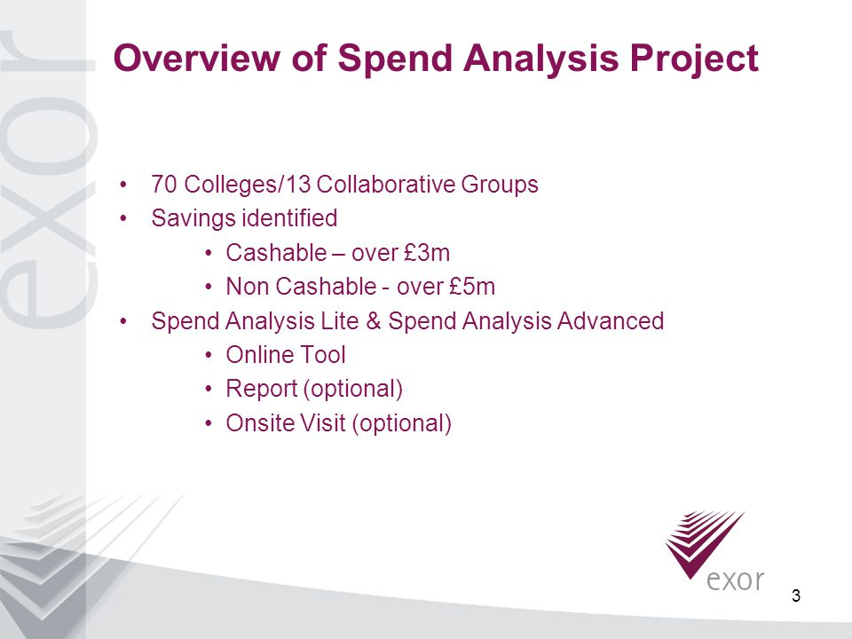 3 Overview of Spend Analysis Project 70 Colleges/13 Collaborative Groups Savings identified Cashable – over £3m Non Cashable - over £5m Spend Analysis Lite & Spend Analysis Advanced Online Tool Report (optional) Onsite Visit (optional)