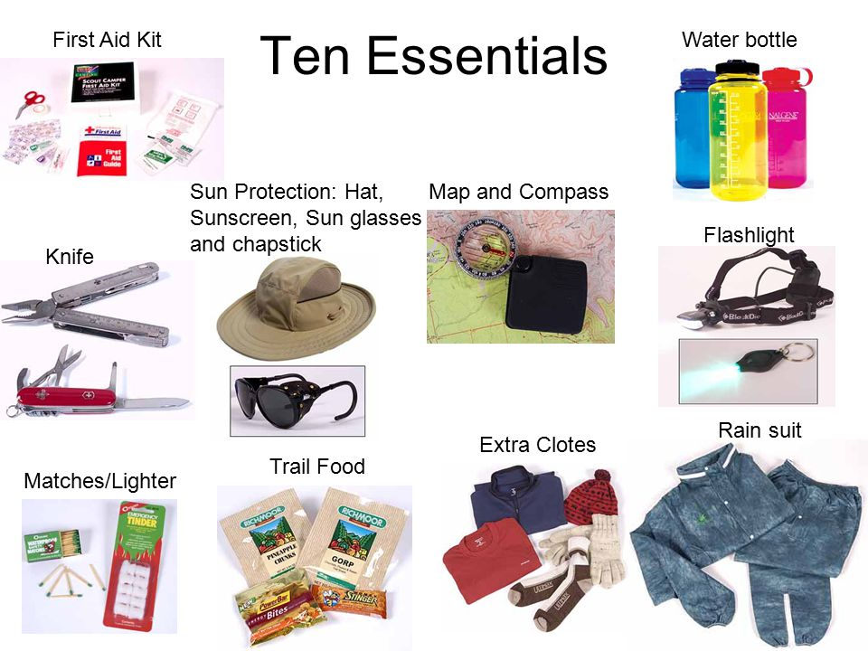 Ten Essentials First Aid Kit Knife Matches/Lighter Map and CompassSun Protection: Hat, Sunscreen, Sun glasses and chapstick Extra Clotes Rain suit Flashlight Water bottle Trail Food