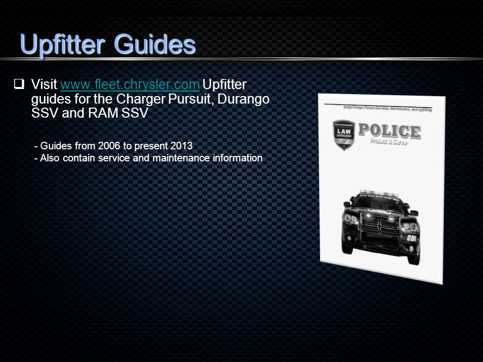 Upfitter Guides  Visit www.fleet.chrysler.com Upfitter guides for the Charger Pursuit, Durango SSV and RAM SSVwww.fleet.chrysler.com - Guides from 2006 to present 2013 - Also contain service and maintenance information
