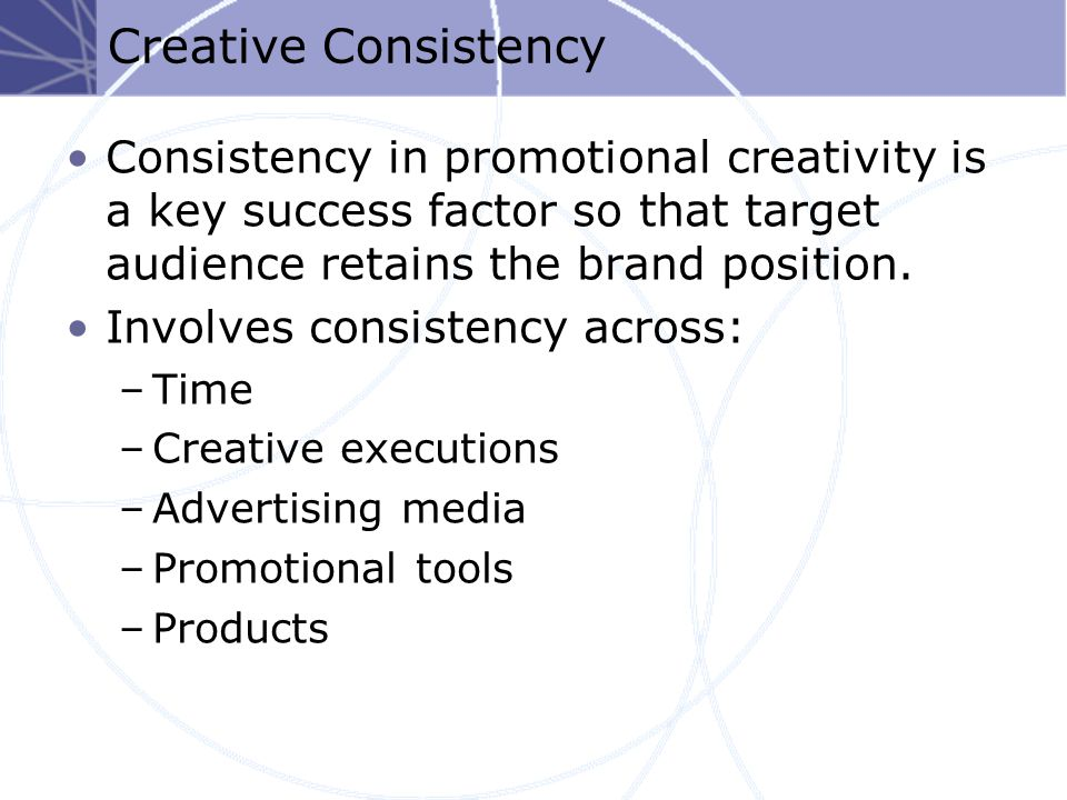 Creative Consistency Consistency in promotional creativity is a key success factor so that target audience retains the brand position.