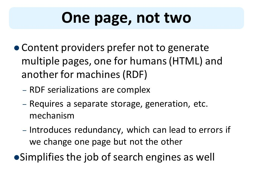 Content providers prefer not to generate multiple pages, one for humans (HTML) and another for machines (RDF) – RDF serializations are complex – Requires a separate storage, generation, etc.