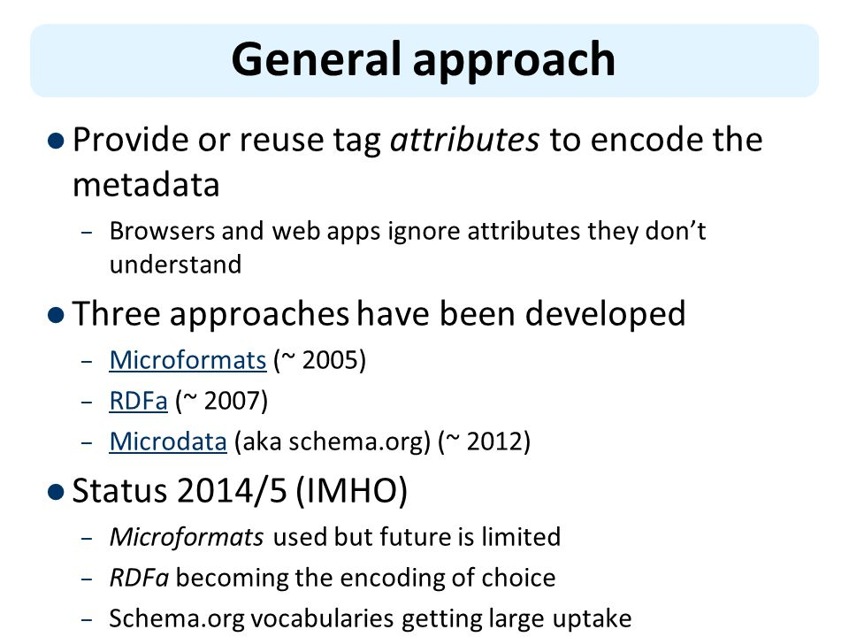 General approach Provide or reuse tag attributes to encode the metadata – Browsers and web apps ignore attributes they don't understand Three approaches have been developed – Microformats (~ 2005) Microformats – RDFa (~ 2007) RDFa – Microdata (aka schema.org) (~ 2012) Microdata Status 2014/5 (IMHO) – Microformats used but future is limited – RDFa becoming the encoding of choice – Schema.org vocabularies getting large uptake