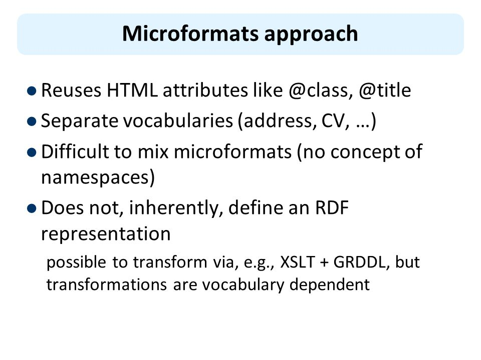 Reuses HTML attributes like @class, @title Separate vocabularies (address, CV, …) Difficult to mix microformats (no concept of namespaces) Does not, inherently, define an RDF representation possible to transform via, e.g., XSLT + GRDDL, but transformations are vocabulary dependent Microformats approach