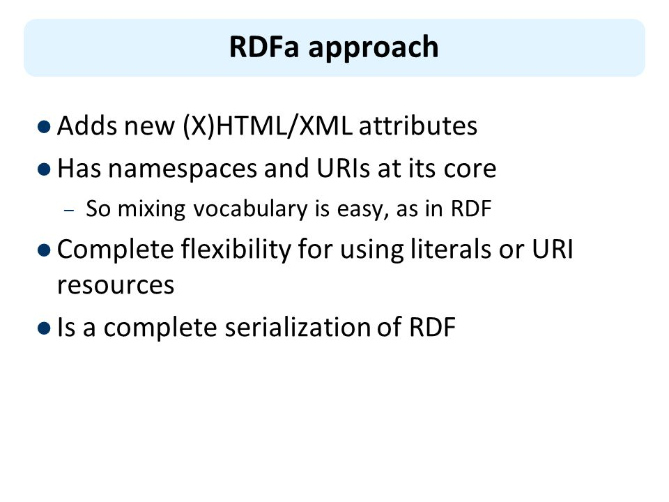 Adds new (X)HTML/XML attributes Has namespaces and URIs at its core – So mixing vocabulary is easy, as in RDF Complete flexibility for using literals or URI resources Is a complete serialization of RDF RDFa approach