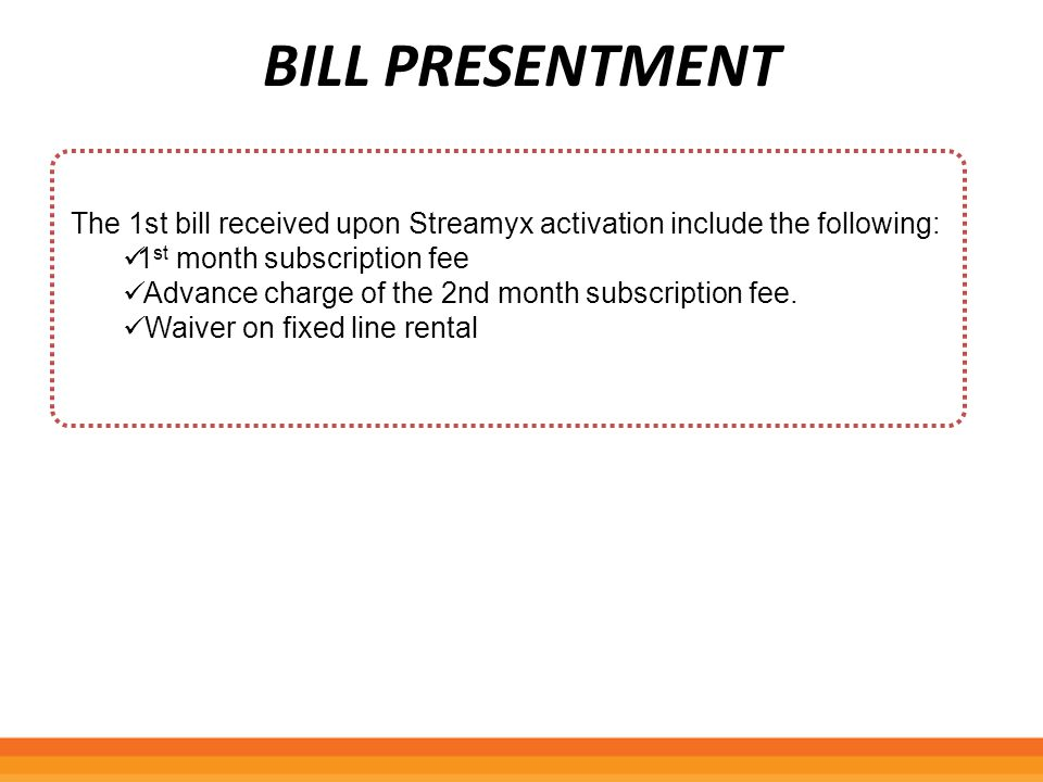BILL PRESENTMENT The 1st bill received upon Streamyx activation include the following: 1 st month subscription fee Advance charge of the 2nd month sub