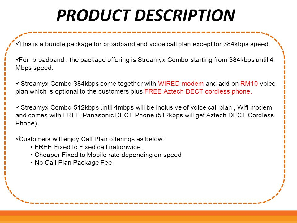 PRODUCT DESCRIPTION This is a bundle package for broadband and voice call plan except for 384kbps speed. For broadband, the package offering is Stream