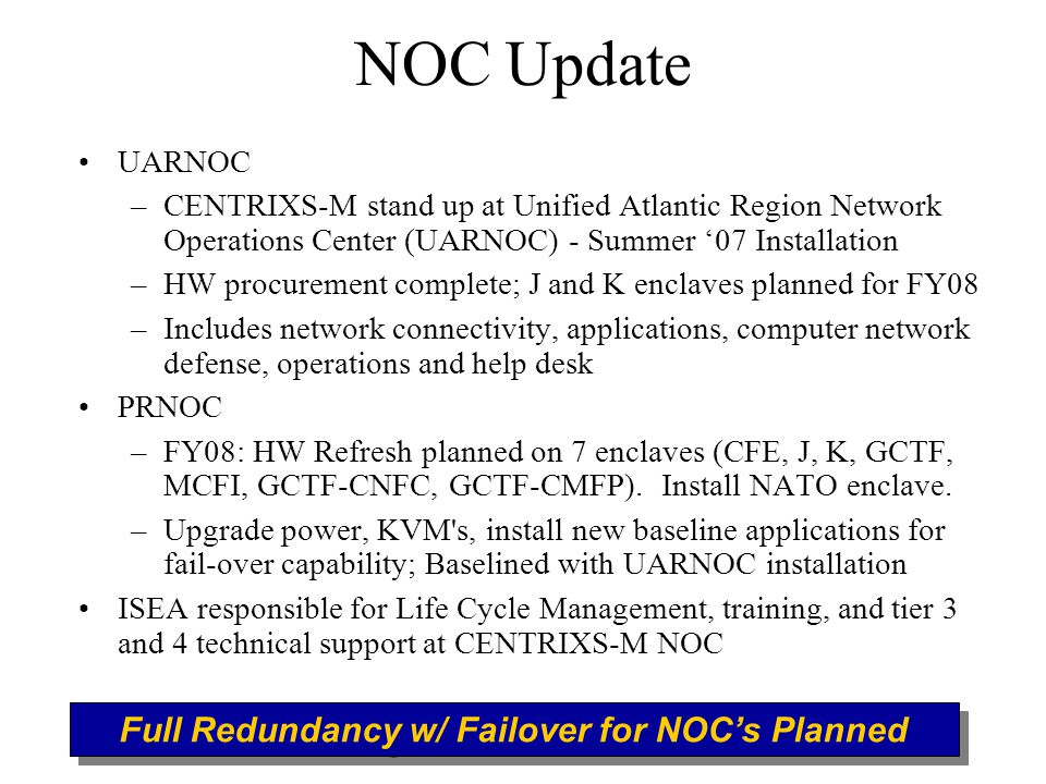 NOC Update UARNOC –CENTRIXS-M stand up at Unified Atlantic Region Network Operations Center (UARNOC) - Summer '07 Installation –HW procurement complete; J and K enclaves planned for FY08 –Includes network connectivity, applications, computer network defense, operations and help desk PRNOC –FY08: HW Refresh planned on 7 enclaves (CFE, J, K, GCTF, MCFI, GCTF-CNFC, GCTF-CMFP).