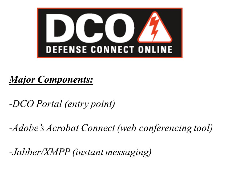 Major Components: -DCO Portal (entry point) -Adobe's Acrobat Connect (web conferencing tool) -Jabber/XMPP (instant messaging)