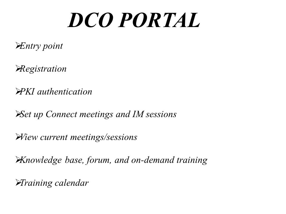 DCO PORTAL  Entry point  Registration  PKI authentication  Set up Connect meetings and IM sessions  View current meetings/sessions  Knowledge base, forum, and on-demand training  Training calendar