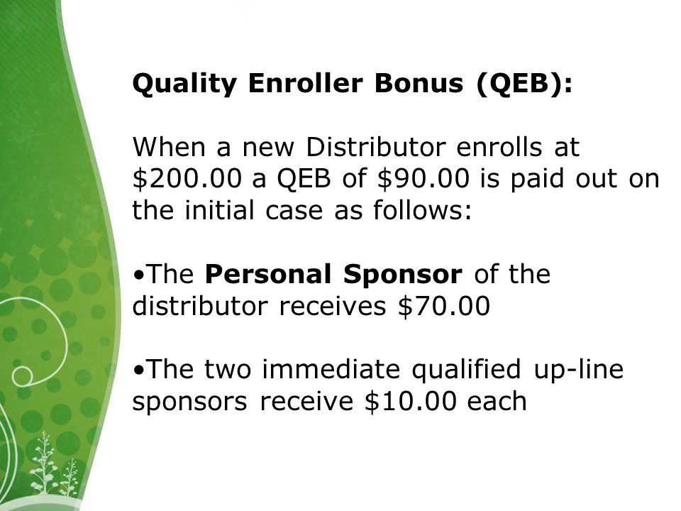Quality Enroller Bonus (QEB): When a new Distributor enrolls at $200.00 a QEB of $90.00 is paid out on the initial case as follows: The Personal Sponsor of the distributor receives $70.00 The two immediate qualified up-line sponsors receive $10.00 each