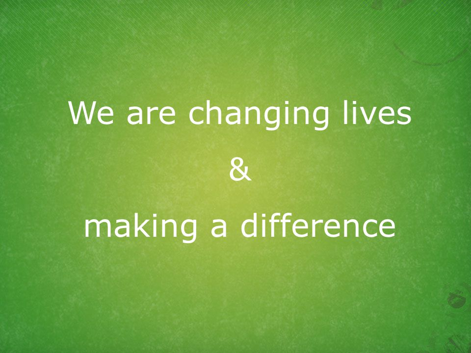 We are changing lives & making a difference