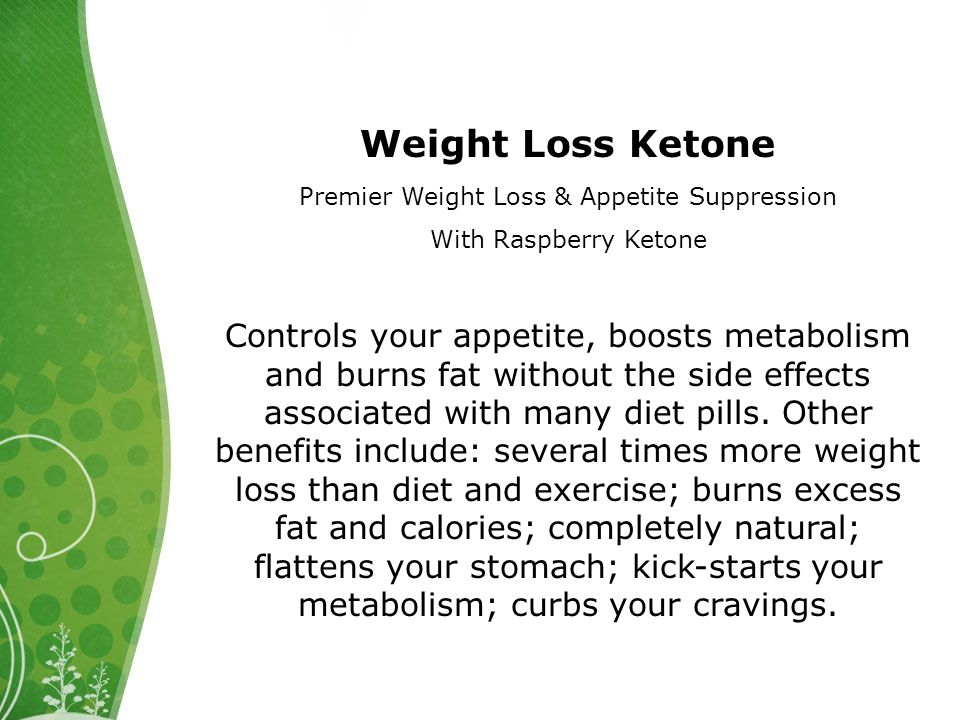 Weight Loss Ketone Premier Weight Loss & Appetite Suppression With Raspberry Ketone Controls your appetite, boosts metabolism and burns fat without the side effects associated with many diet pills.