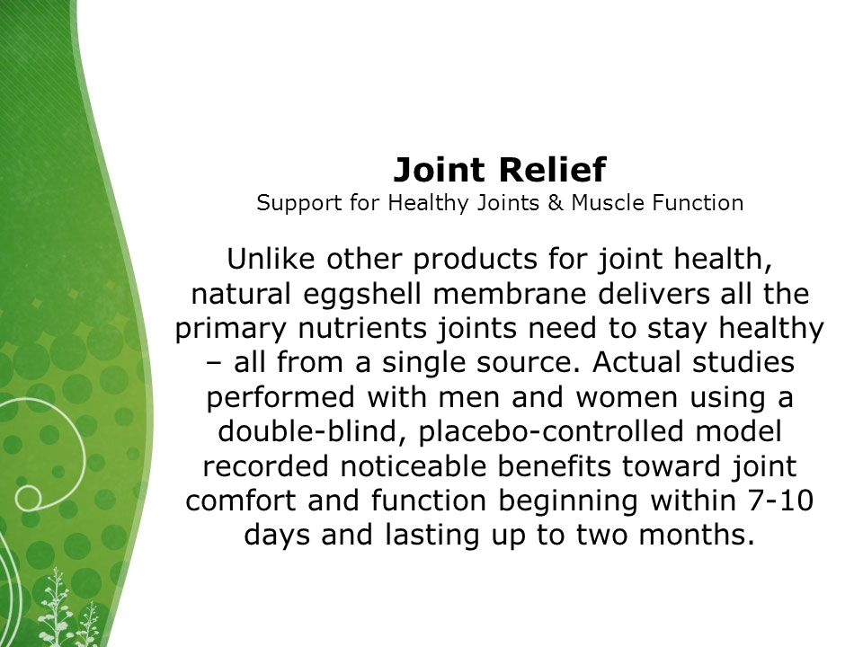 Joint Relief Support for Healthy Joints & Muscle Function Unlike other products for joint health, natural eggshell membrane delivers all the primary nutrients joints need to stay healthy – all from a single source.