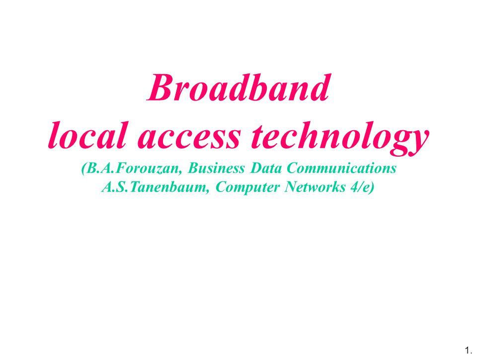 1. Broadband local access technology (B.A.Forouzan, Business Data Communications A.S.Tanenbaum, Computer Networks 4/e)