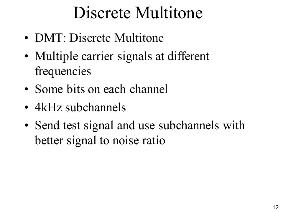 12. Discrete Multitone DMT: Discrete Multitone Multiple carrier signals at different frequencies Some bits on each channel 4kHz subchannels Send test