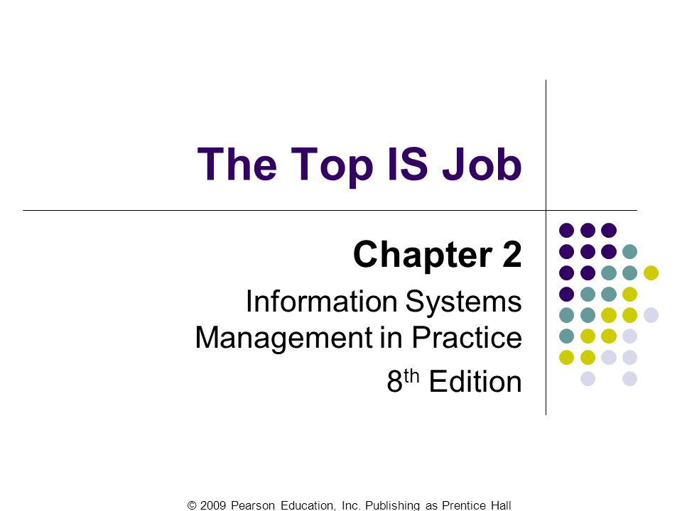© 2009 Pearson Education, Inc. Publishing as Prentice Hall The Top IS Job Chapter 2 Information Systems Management in Practice 8 th Edition