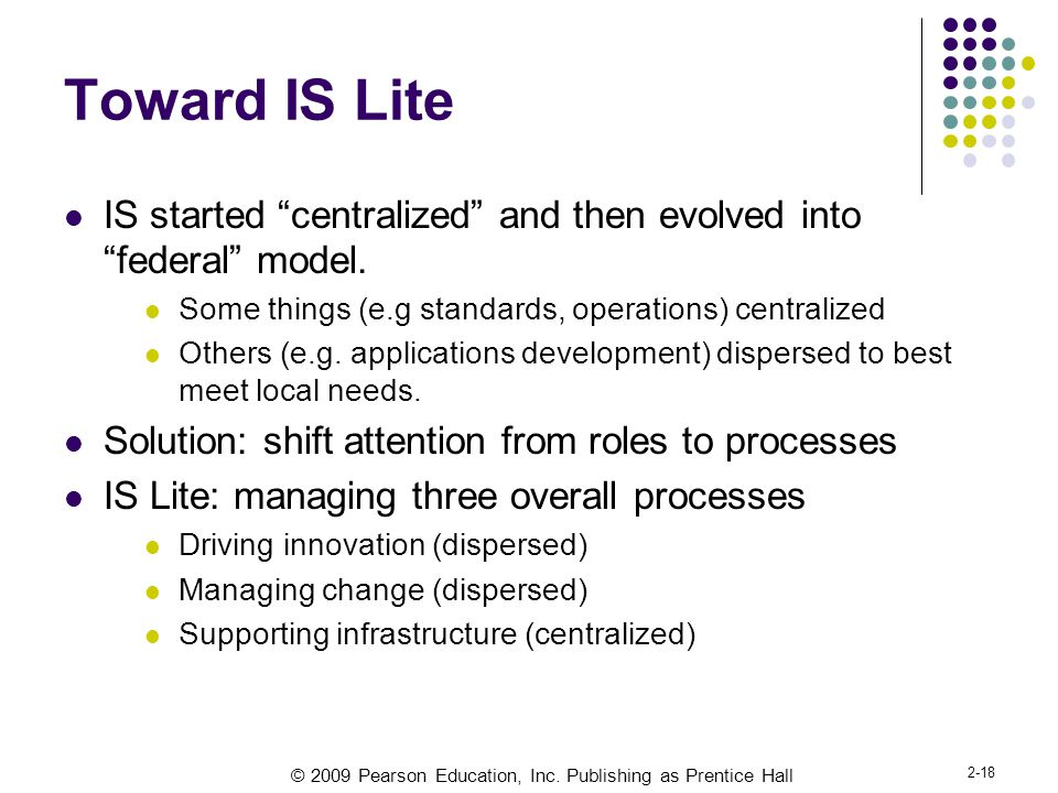 "© 2009 Pearson Education, Inc. Publishing as Prentice Hall 2-18 Toward IS Lite IS started ""centralized"" and then evolved into ""federal"" model. Some th"
